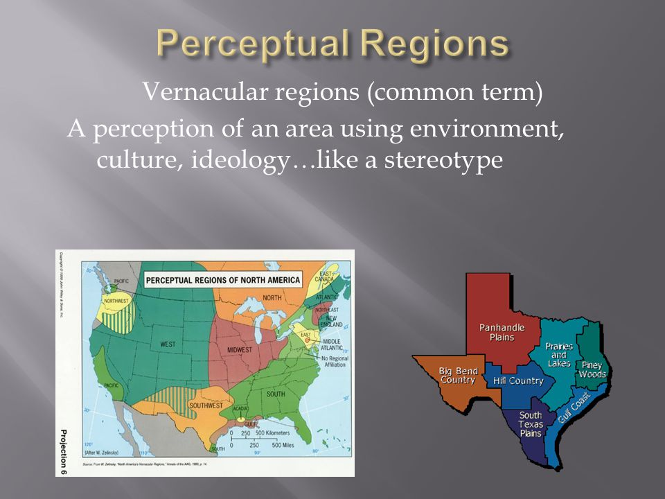 Perceptual Regions Vernacular regions (common term) A perception of an area using environment, culture, ideology…like a stereotype