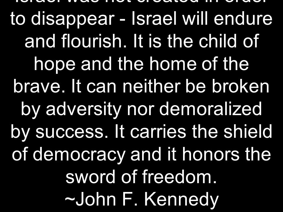 Israel was not created in order to disappear - Israel will endure and flourish.