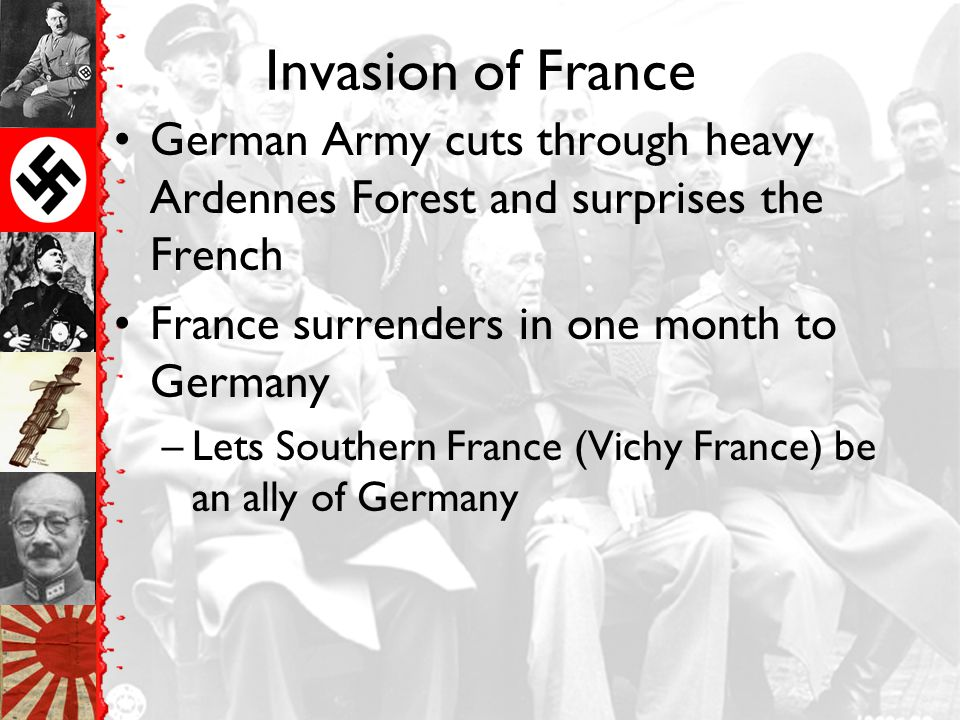 Invasion of France German Army cuts through heavy Ardennes Forest and surprises the French. France surrenders in one month to Germany.