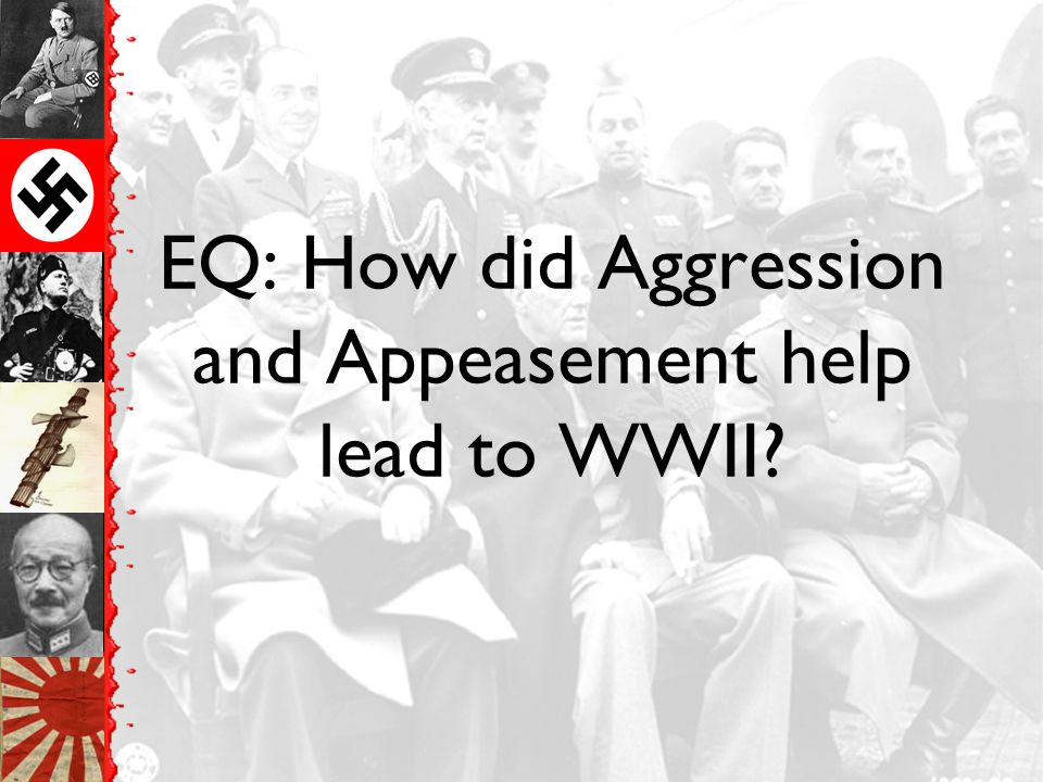 EQ: How did Aggression and Appeasement help lead to WWII