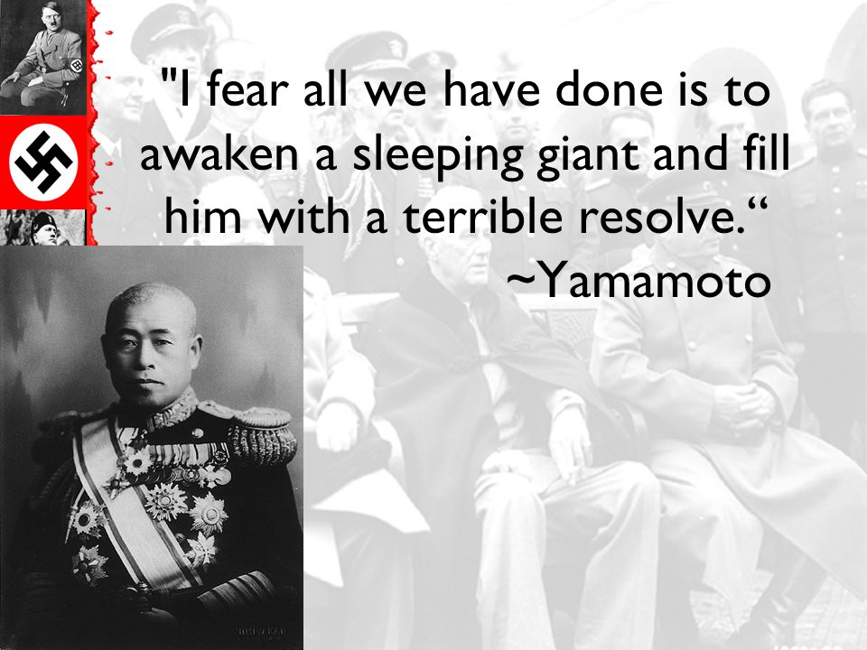 I fear all we have done is to awaken a sleeping giant and fill him with a terrible resolve. ~Yamamoto
