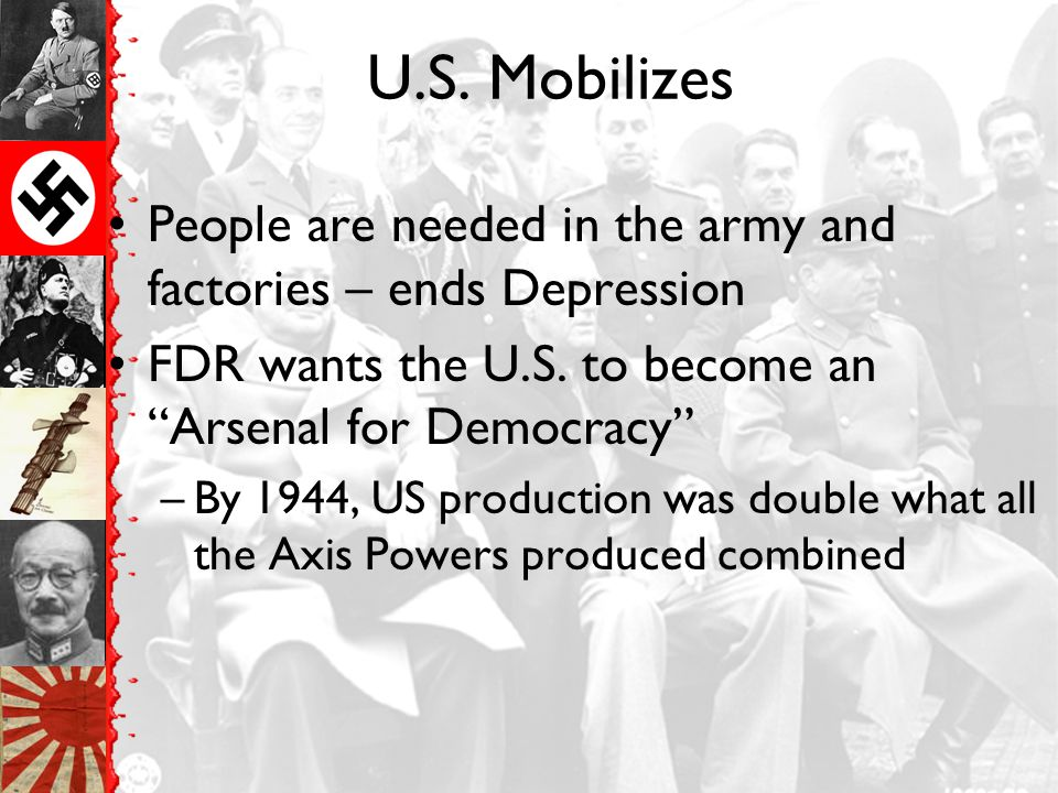 U.S. Mobilizes People are needed in the army and factories – ends Depression. FDR wants the U.S. to become an Arsenal for Democracy