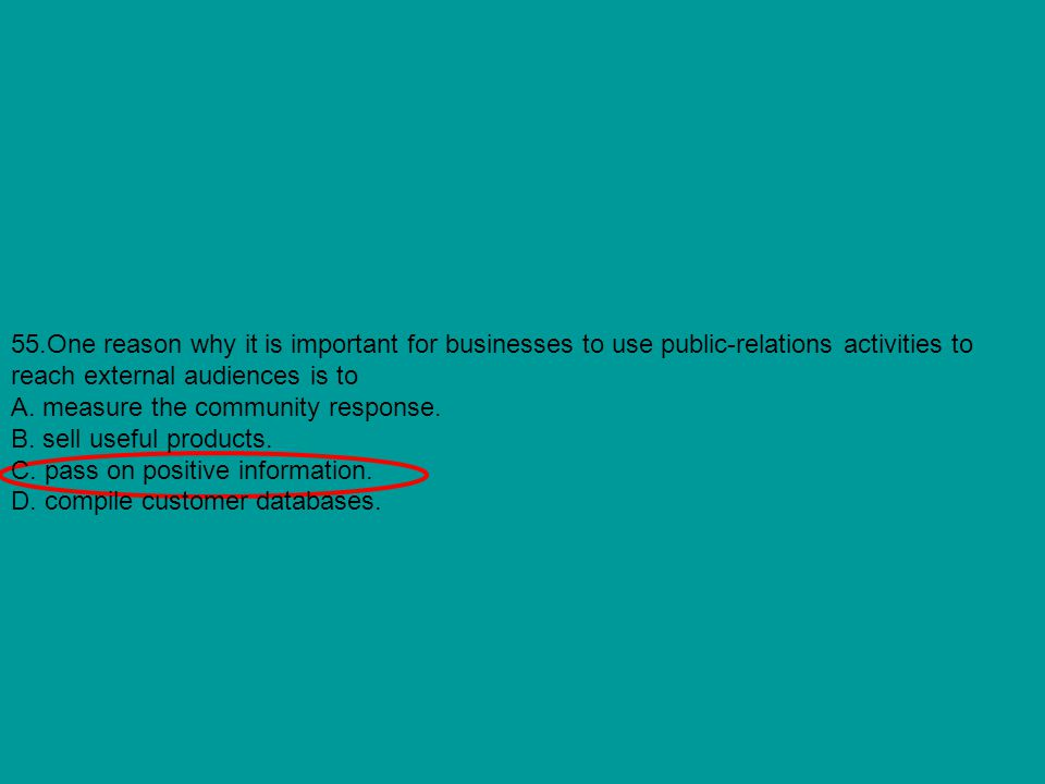 55.One reason why it is important for businesses to use public-relations activities to reach external audiences is to