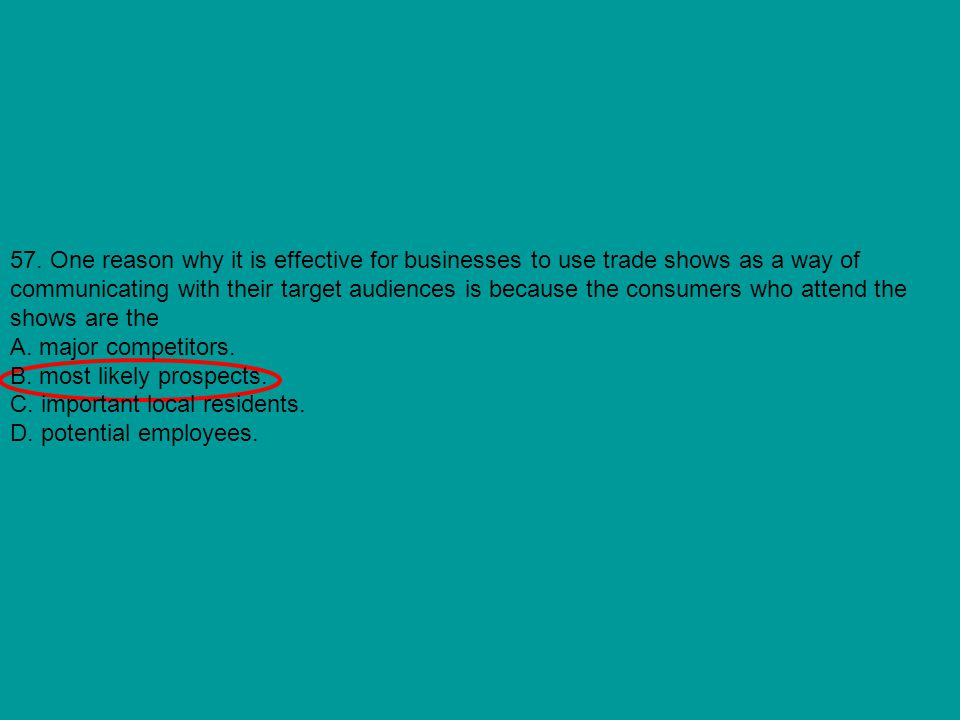 57. One reason why it is effective for businesses to use trade shows as a way of communicating with their target audiences is because the consumers who attend the shows are the