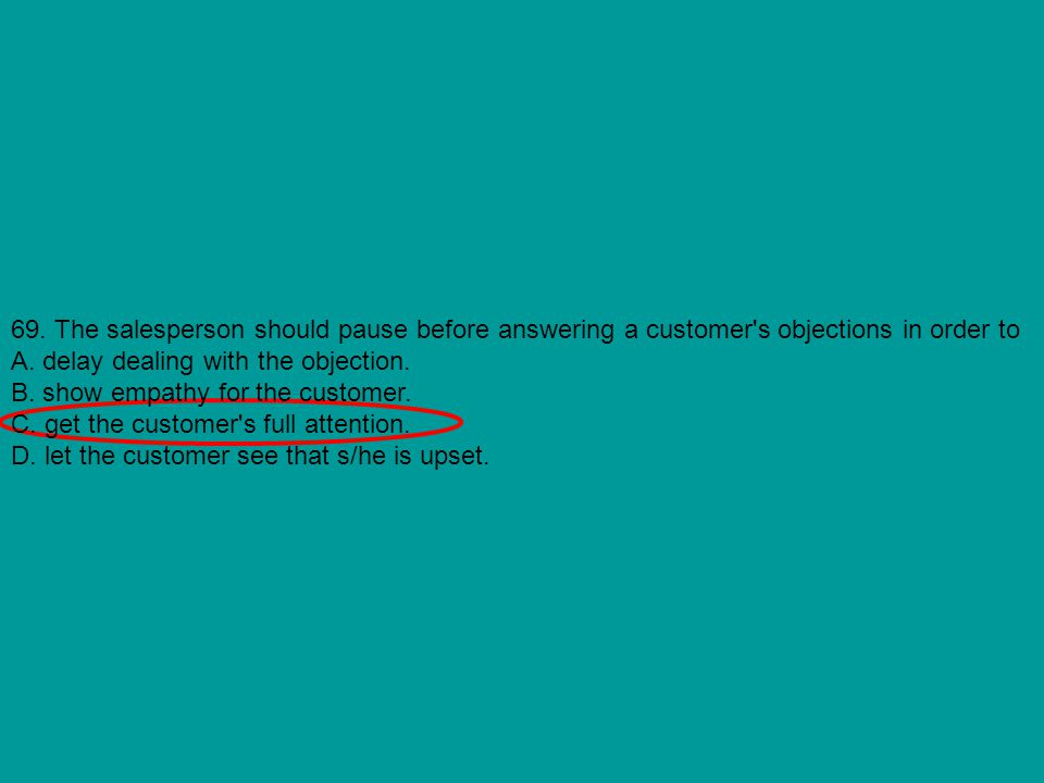 69. The salesperson should pause before answering a customer s objections in order to