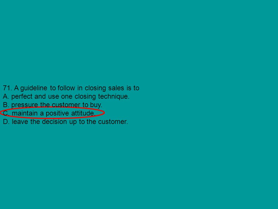 71. A guideline to follow in closing sales is to