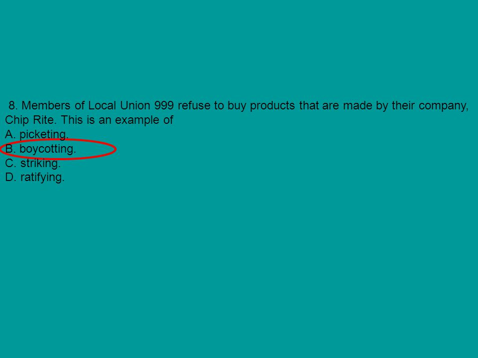 8. Members of Local Union 999 refuse to buy products that are made by their company, Chip Rite. This is an example of