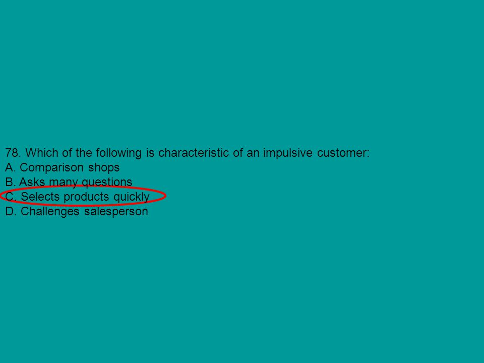 78. Which of the following is characteristic of an impulsive customer: