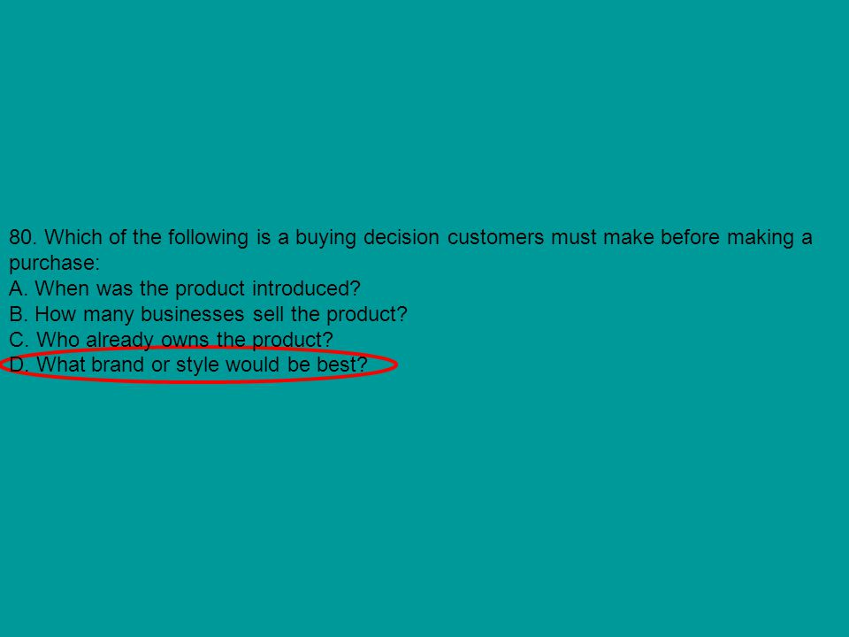 80. Which of the following is a buying decision customers must make before making a purchase: