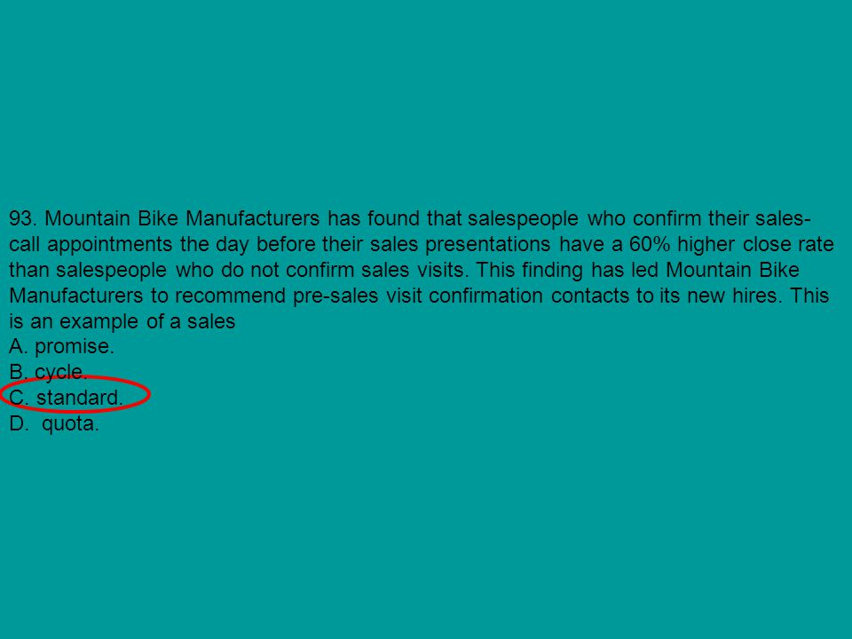 93. Mountain Bike Manufacturers has found that salespeople who confirm their sales-call appointments the day before their sales presentations have a 60% higher close rate than salespeople who do not confirm sales visits. This finding has led Mountain Bike Manufacturers to recommend pre-sales visit confirmation contacts to its new hires. This is an example of a sales