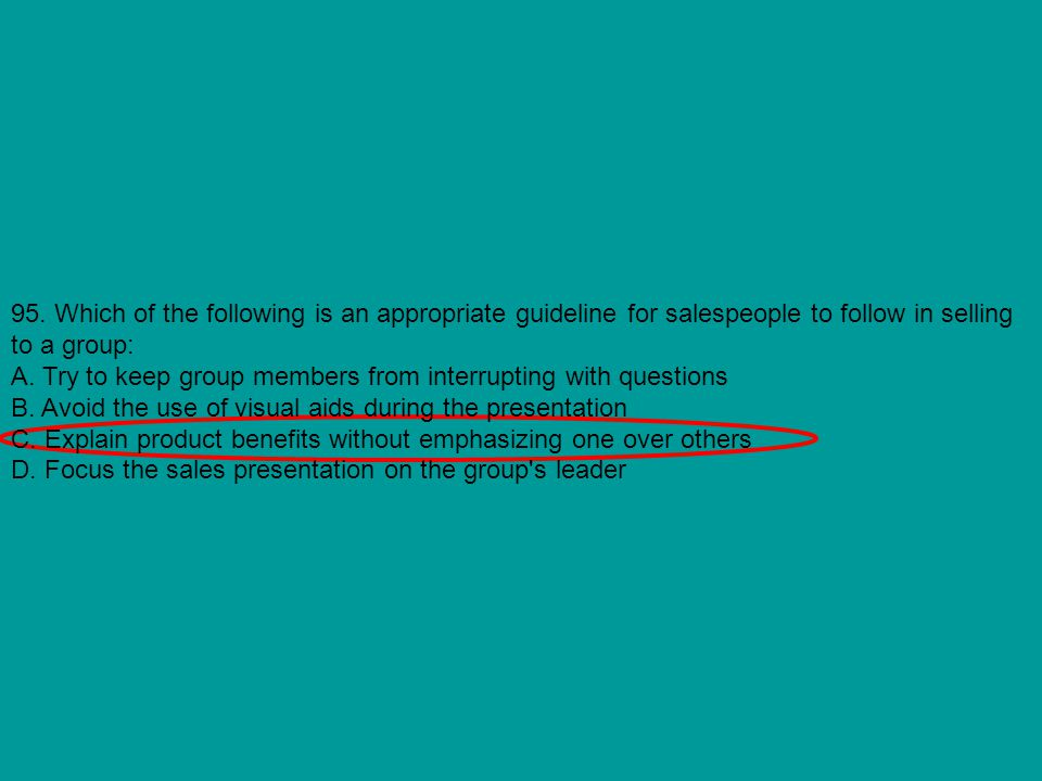 95. Which of the following is an appropriate guideline for salespeople to follow in selling to a group: