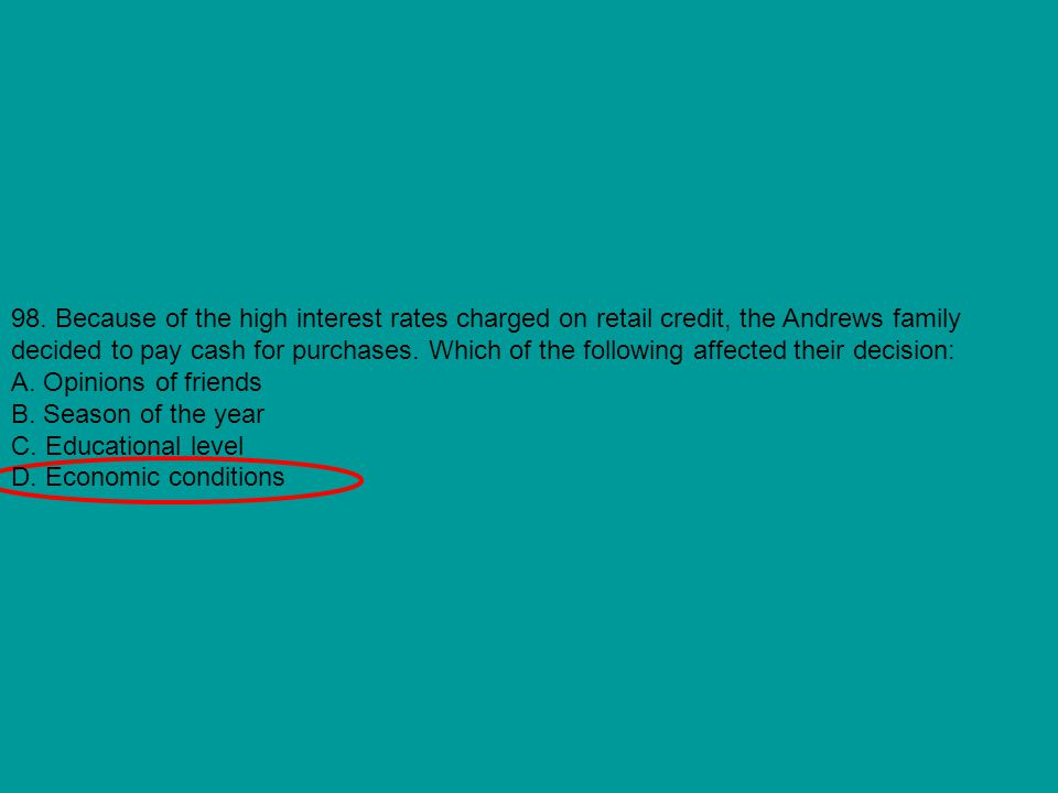 98. Because of the high interest rates charged on retail credit, the Andrews family decided to pay cash for purchases. Which of the following affected their decision: