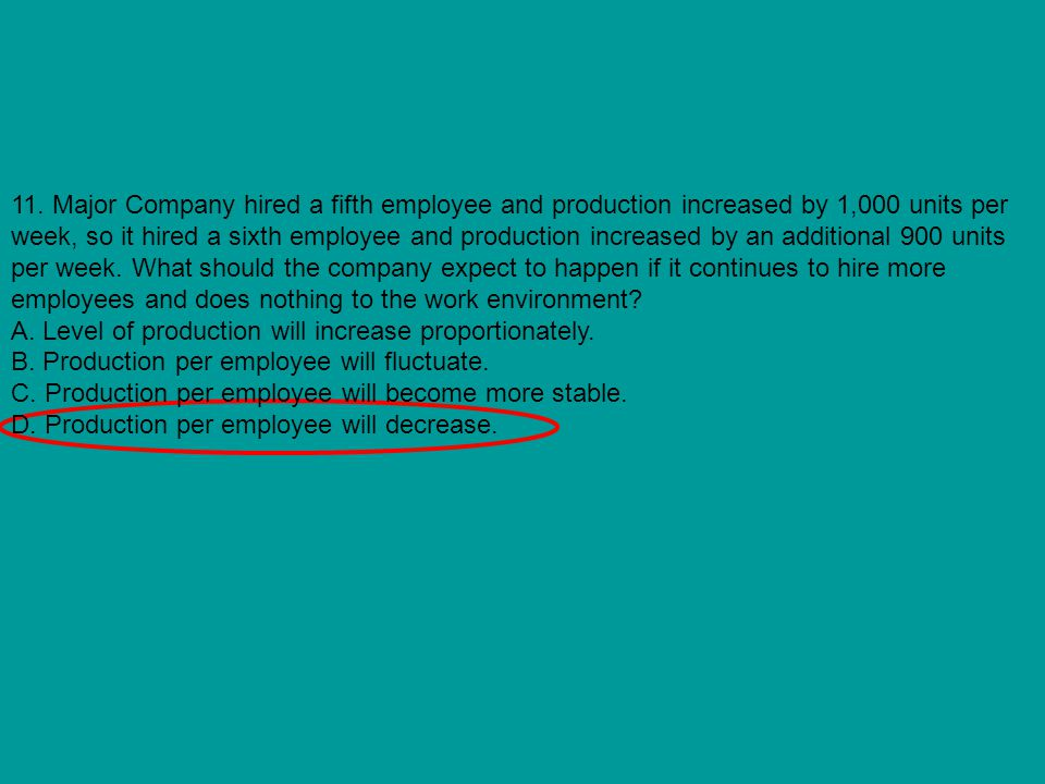 11. Major Company hired a fifth employee and production increased by 1,000 units per week, so it hired a sixth employee and production increased by an additional 900 units per week. What should the company expect to happen if it continues to hire more employees and does nothing to the work environment