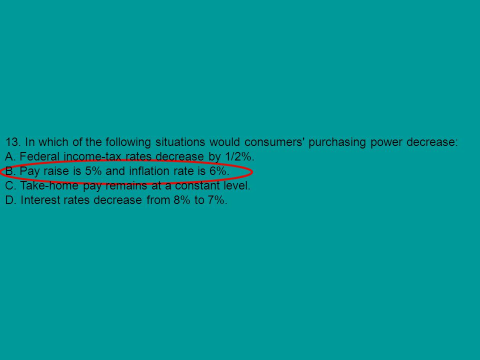 13. In which of the following situations would consumers purchasing power decrease: