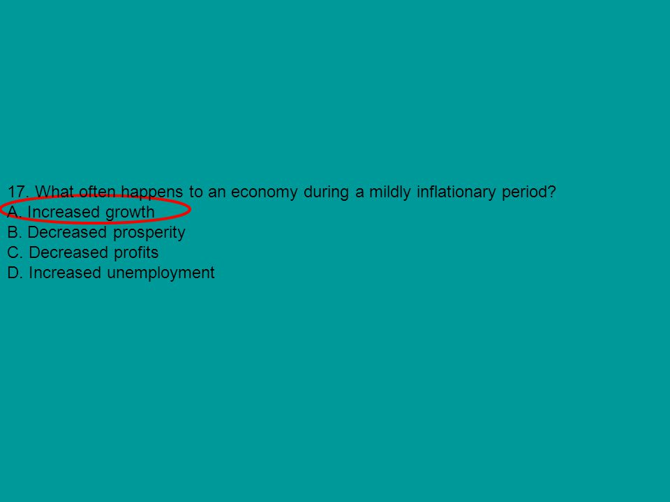 17. What often happens to an economy during a mildly inflationary period