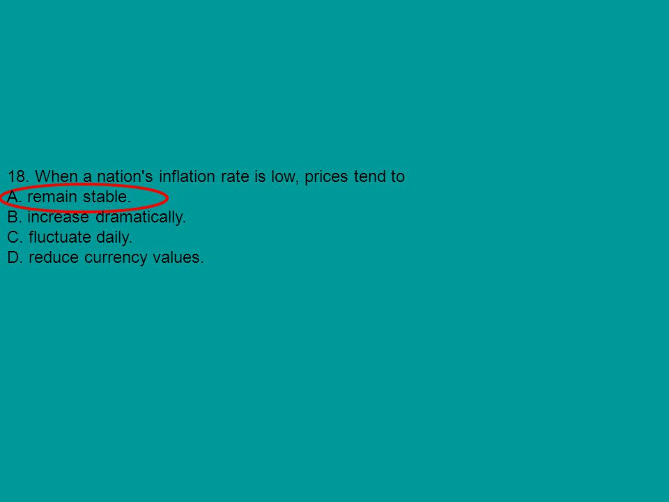 18. When a nation s inflation rate is low, prices tend to