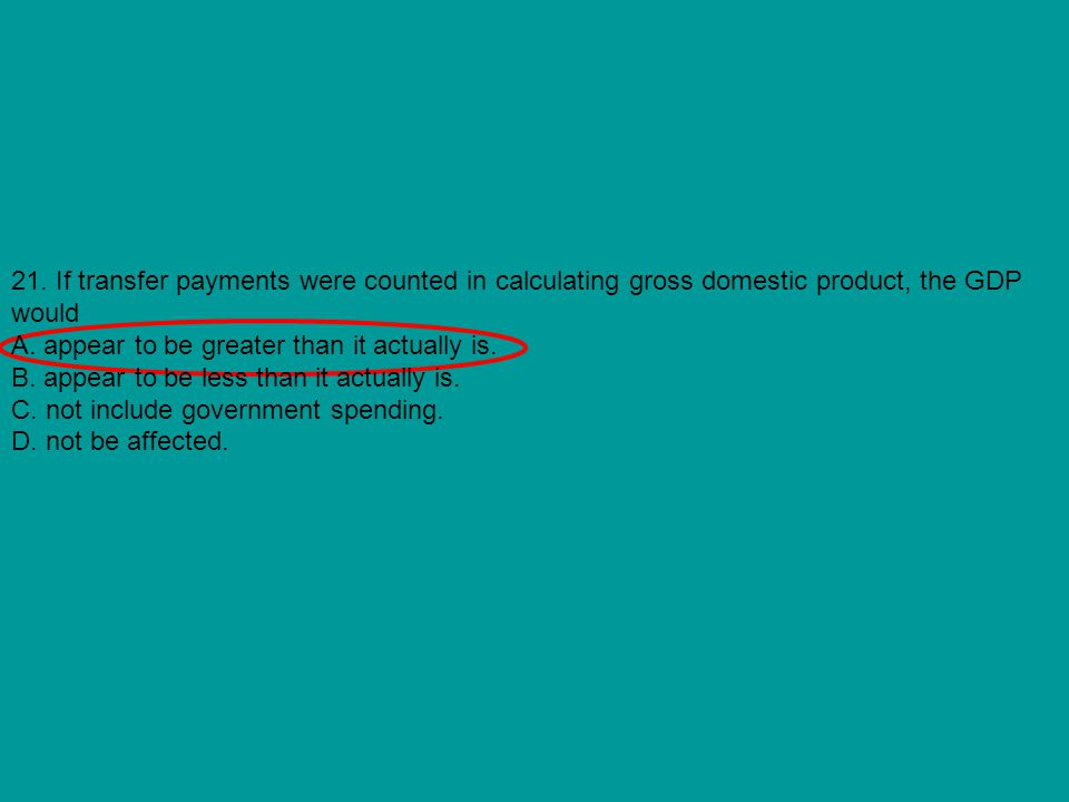 21. If transfer payments were counted in calculating gross domestic product, the GDP would
