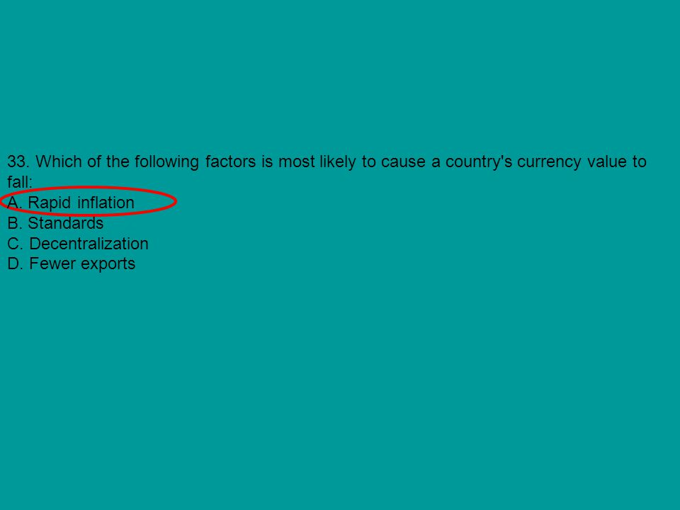 33. Which of the following factors is most likely to cause a country s currency value to fall: