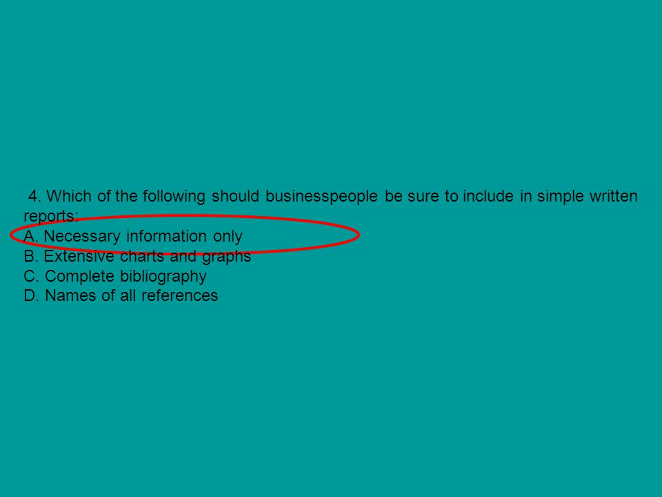 4. Which of the following should businesspeople be sure to include in simple written reports: