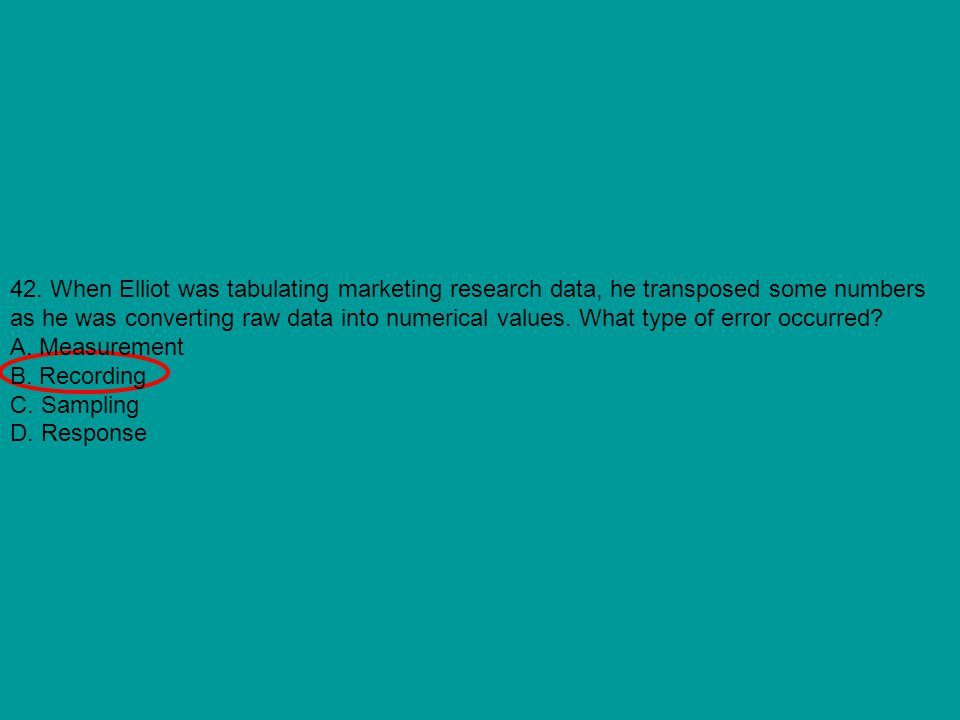 42. When Elliot was tabulating marketing research data, he transposed some numbers as he was converting raw data into numerical values. What type of error occurred