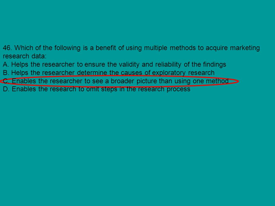 46. Which of the following is a benefit of using multiple methods to acquire marketing research data: