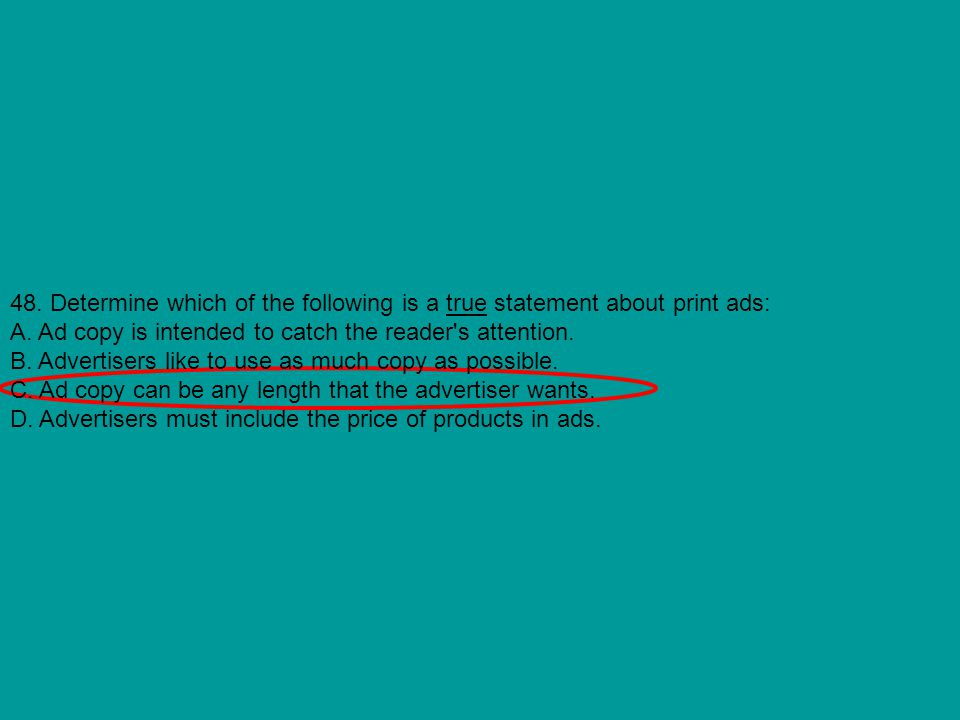 48. Determine which of the following is a true statement about print ads: