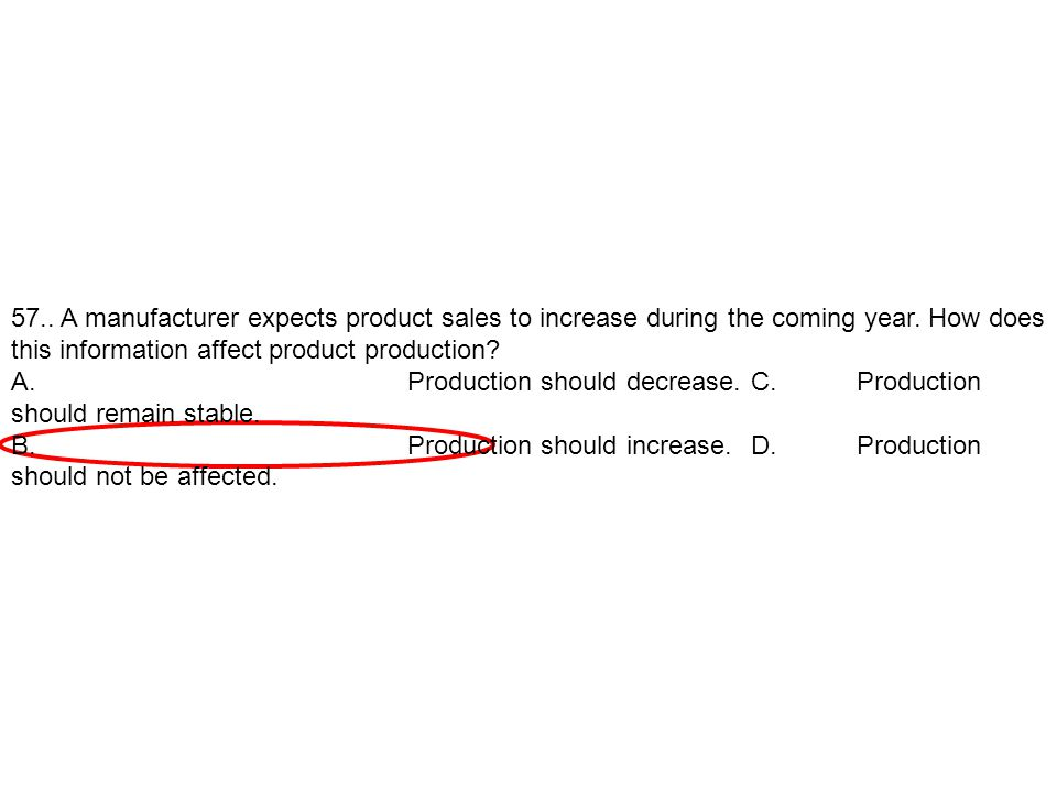 57.. A manufacturer expects product sales to increase during the coming year. How does this information affect product production