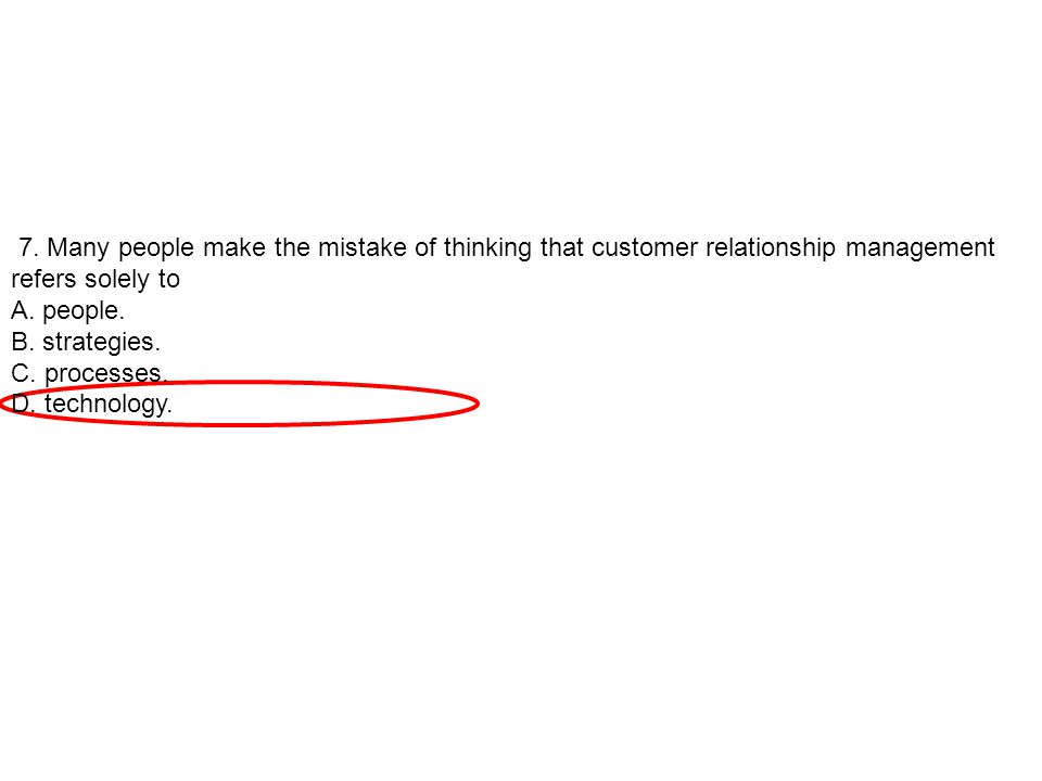 7. Many people make the mistake of thinking that customer relationship management refers solely to