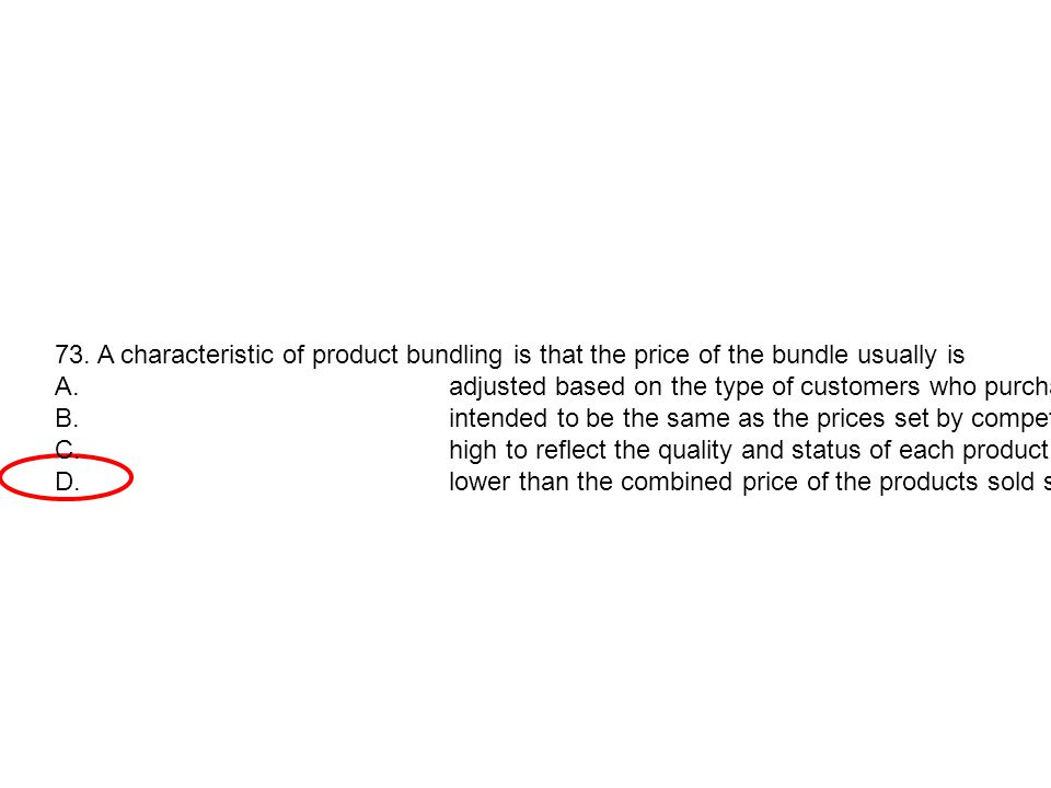 73. A characteristic of product bundling is that the price of the bundle usually is