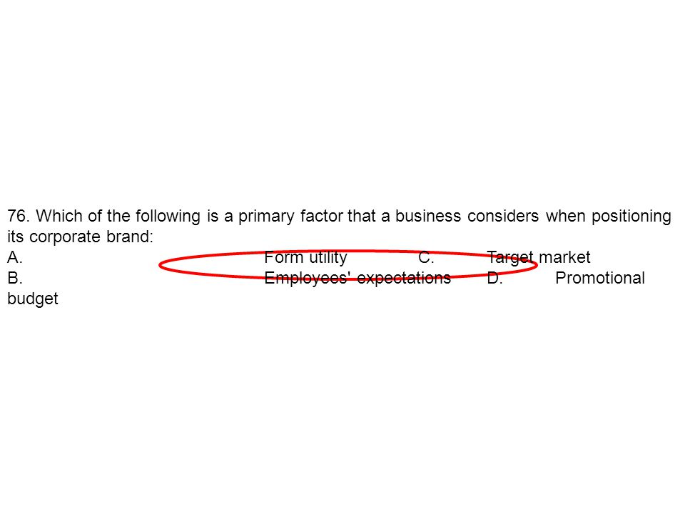 76. Which of the following is a primary factor that a business considers when positioning its corporate brand: