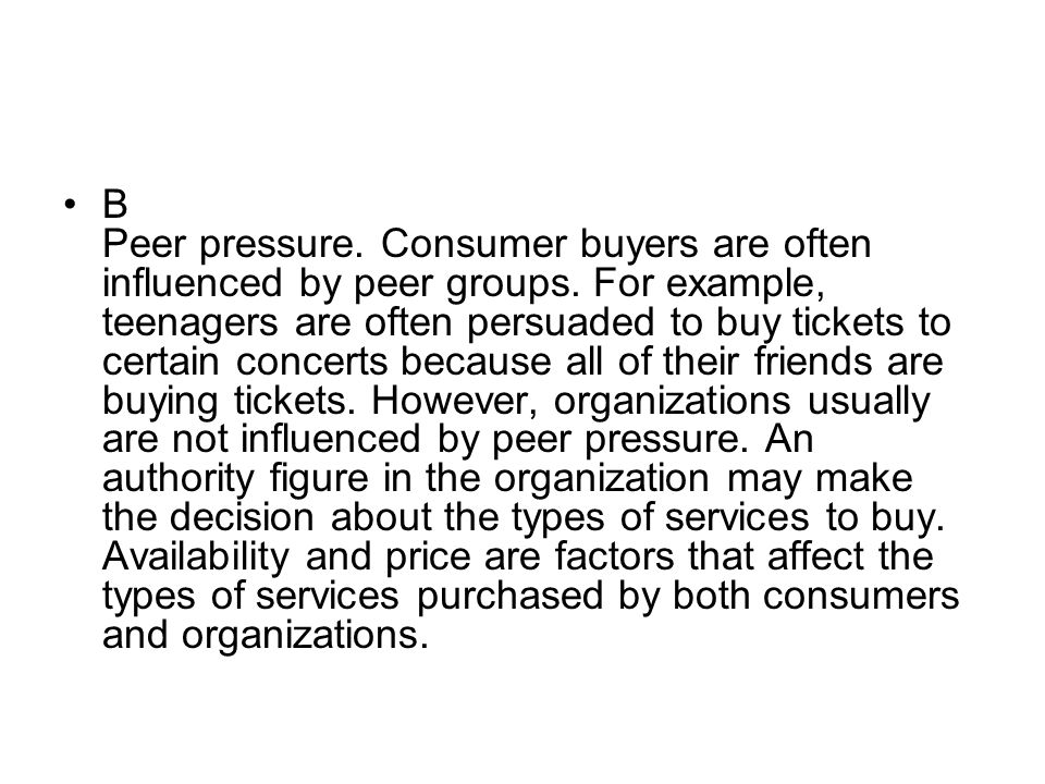 B Peer pressure. Consumer buyers are often influenced by peer groups