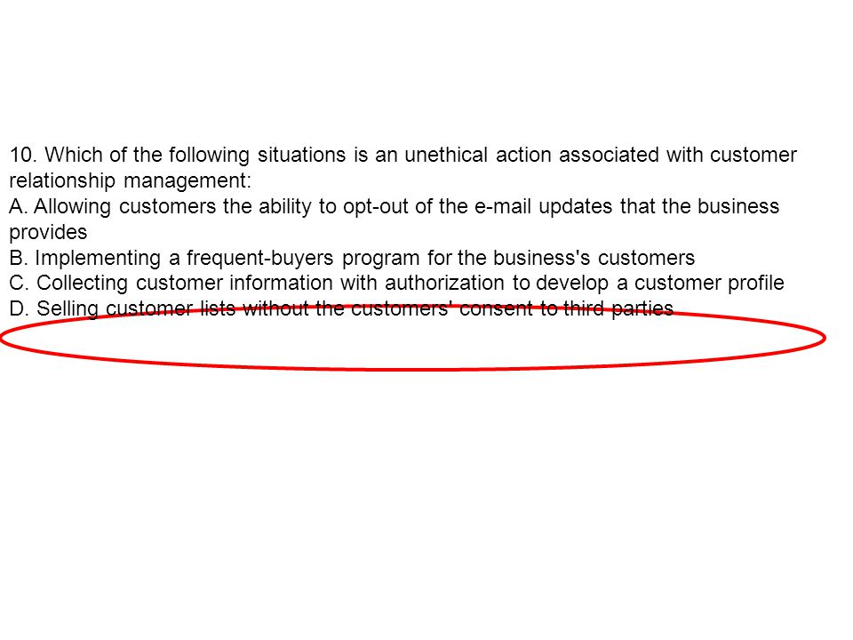 10. Which of the following situations is an unethical action associated with customer relationship management: