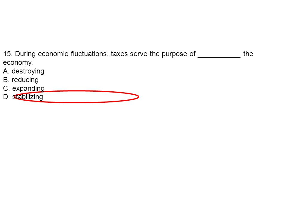 15. During economic fluctuations, taxes serve the purpose of ___________ the economy.