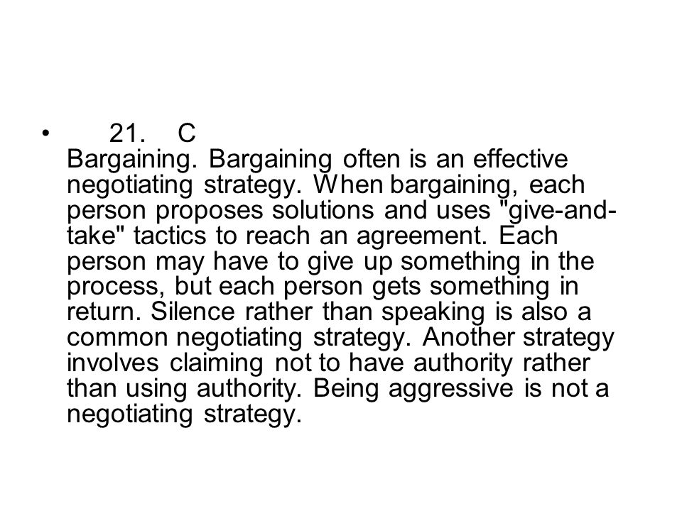 21. C Bargaining. Bargaining often is an effective negotiating strategy.
