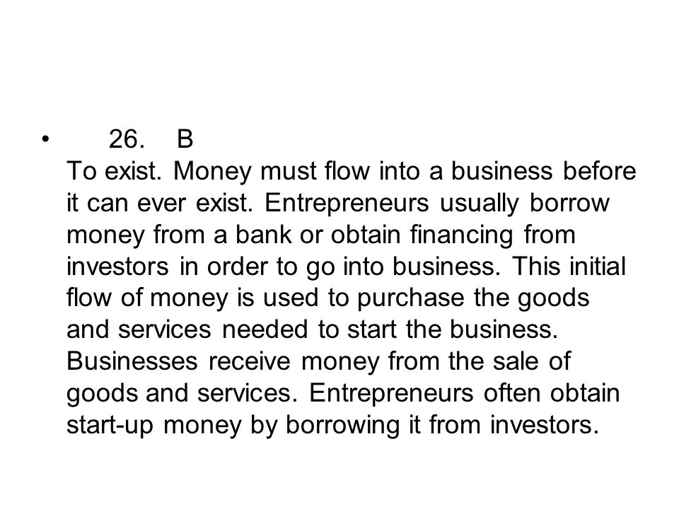 26. B To exist. Money must flow into a business before it can ever exist.