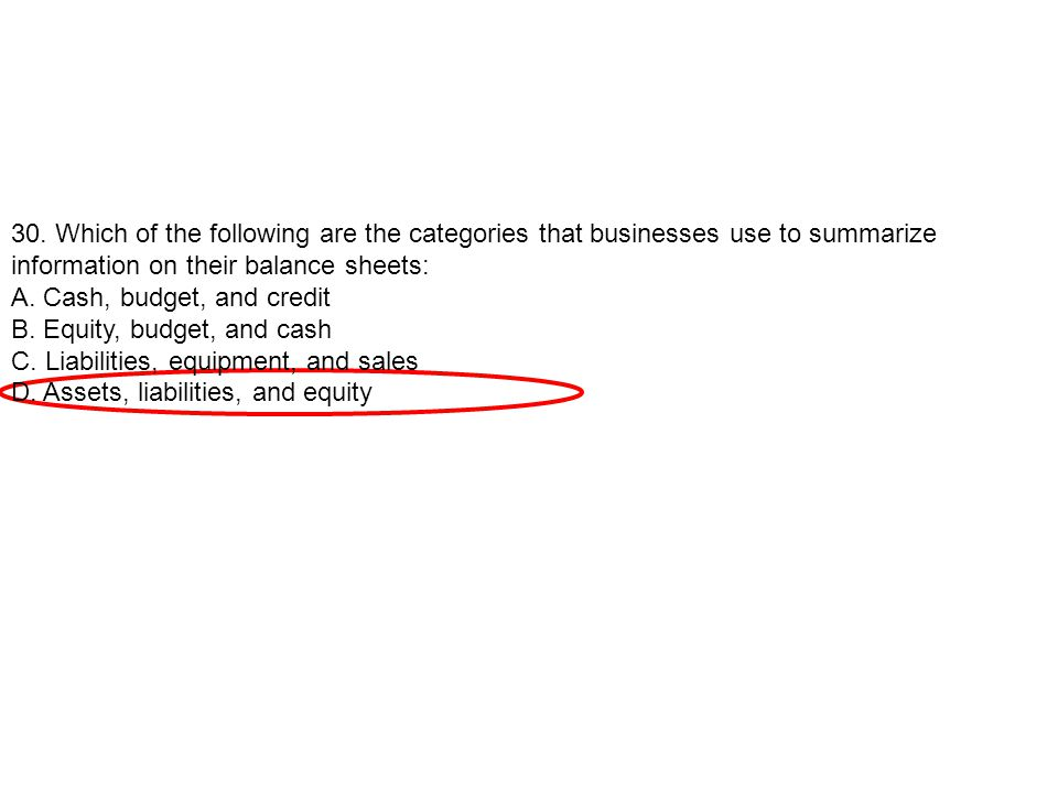 30. Which of the following are the categories that businesses use to summarize information on their balance sheets: