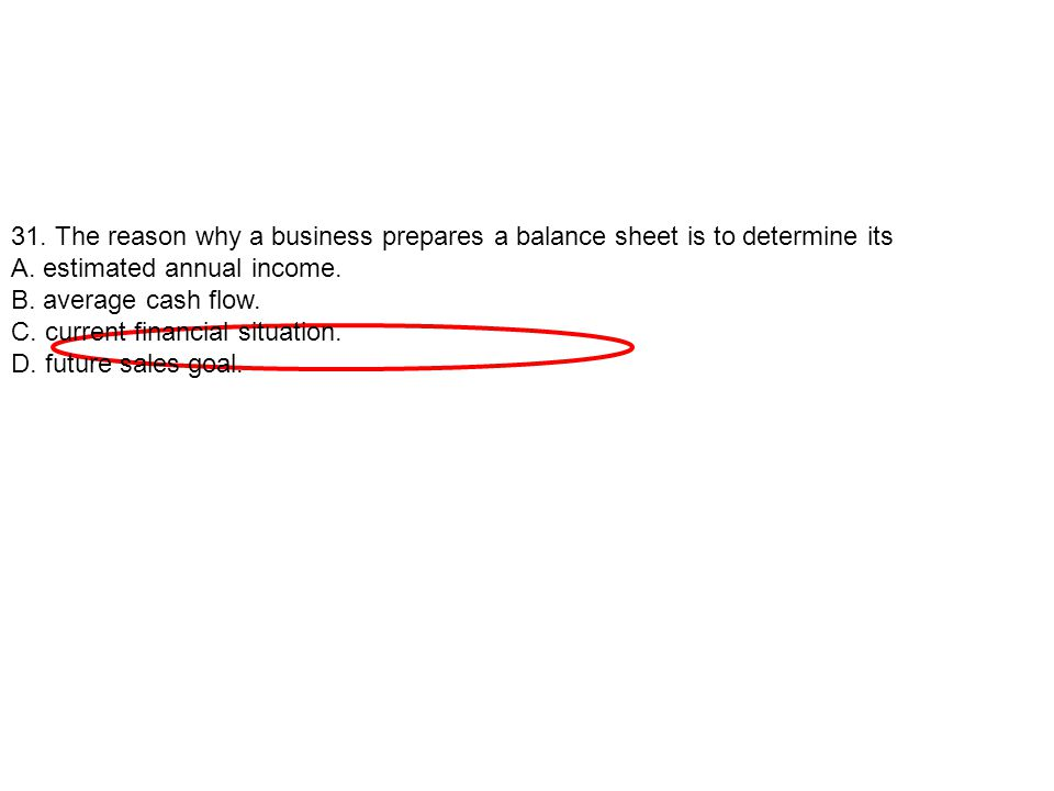 31. The reason why a business prepares a balance sheet is to determine its