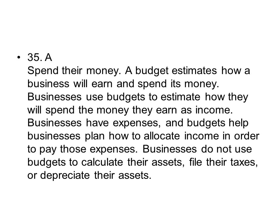 35. A Spend their money. A budget estimates how a business will earn and spend its money.