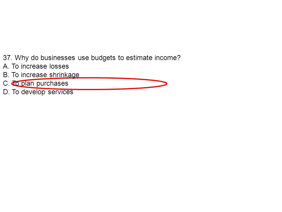 37. Why do businesses use budgets to estimate income