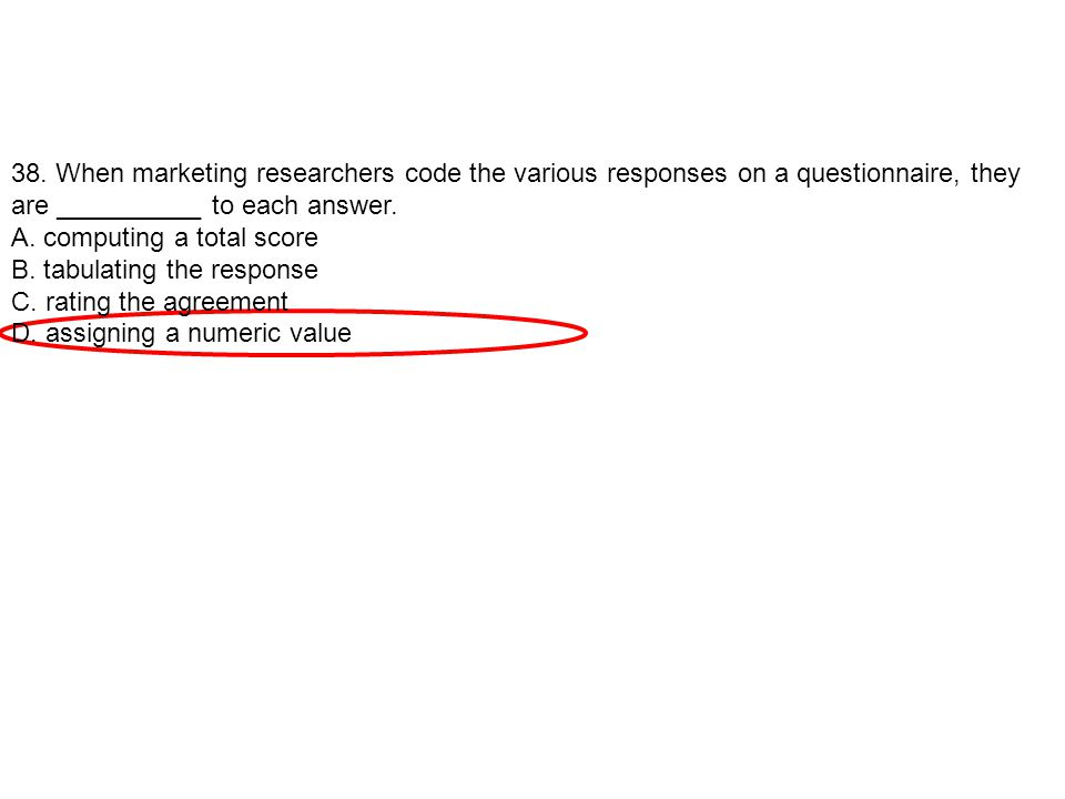 38. When marketing researchers code the various responses on a questionnaire, they are __________ to each answer.