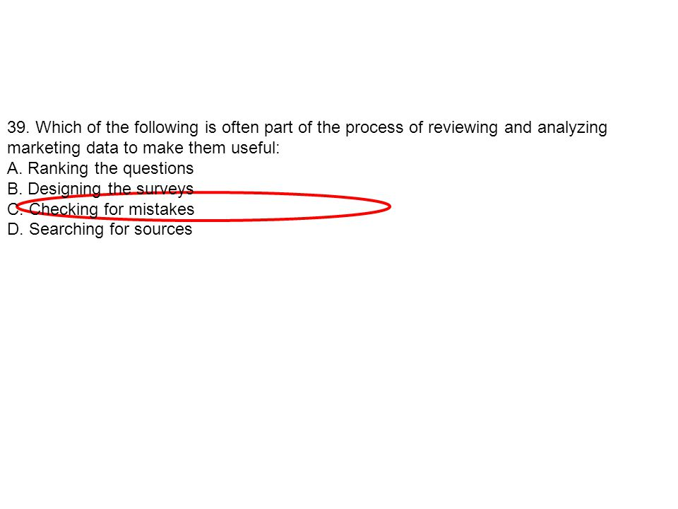 39. Which of the following is often part of the process of reviewing and analyzing marketing data to make them useful: