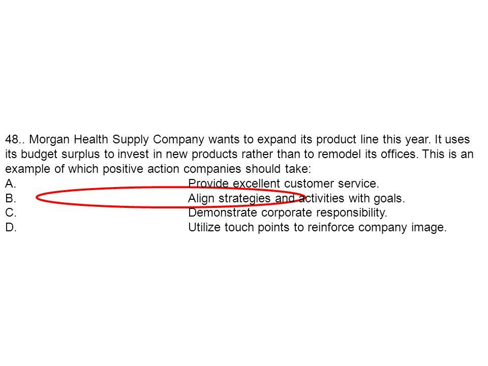48.. Morgan Health Supply Company wants to expand its product line this year. It uses its budget surplus to invest in new products rather than to remodel its offices. This is an example of which positive action companies should take: