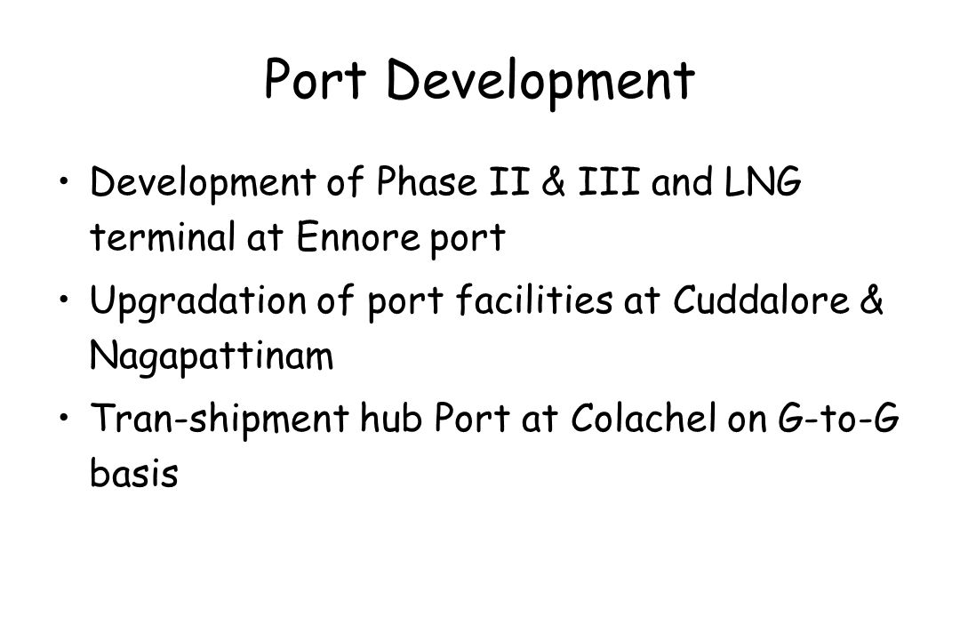 Port Development Development of Phase II & III and LNG terminal at Ennore port. Upgradation of port facilities at Cuddalore & Nagapattinam.