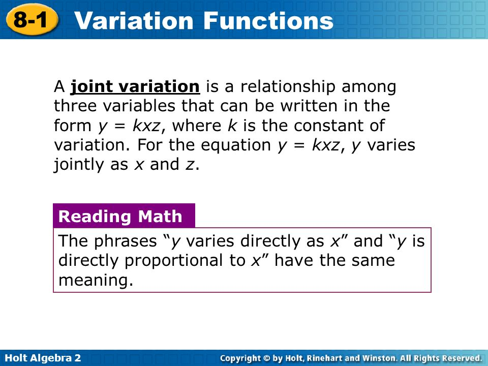 A joint variation is a relationship among three variables that can be written in the form y = kxz, where k is the constant of variation. For the equation y = kxz, y varies jointly as x and z.