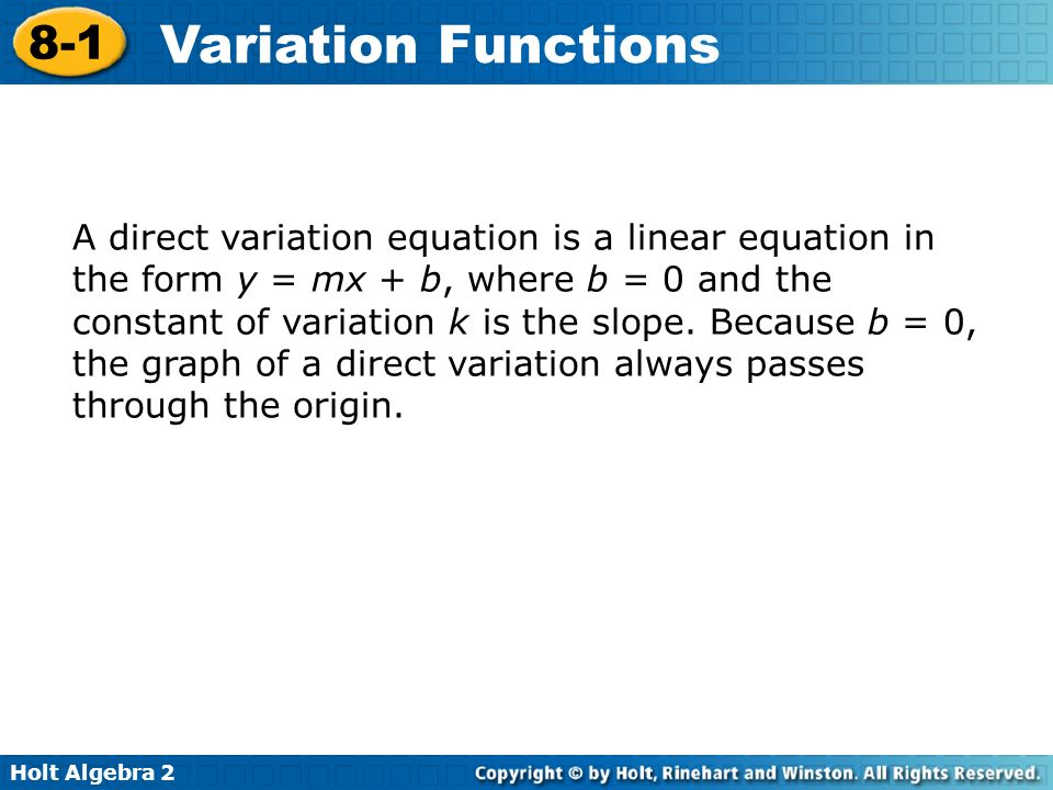 A direct variation equation is a linear equation in the form y = mx + b, where b = 0 and the constant of variation k is the slope.