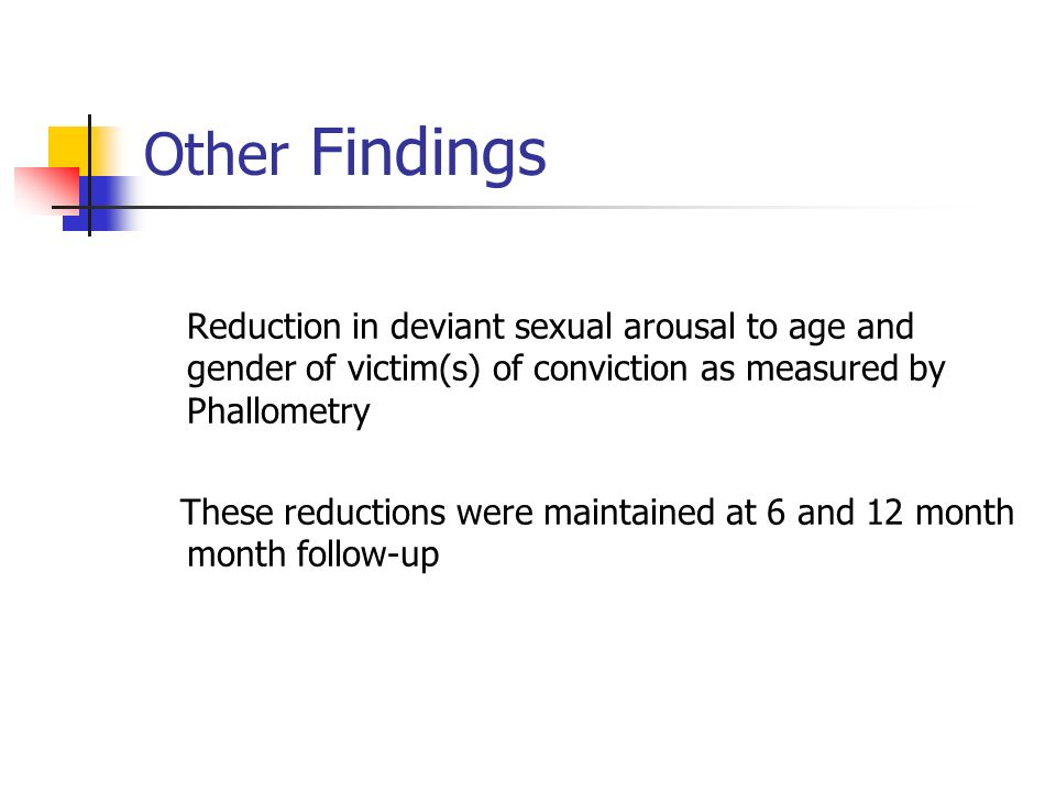 Other Findings Reduction in deviant sexual arousal to age and gender of victim(s) of conviction as measured by Phallometry.