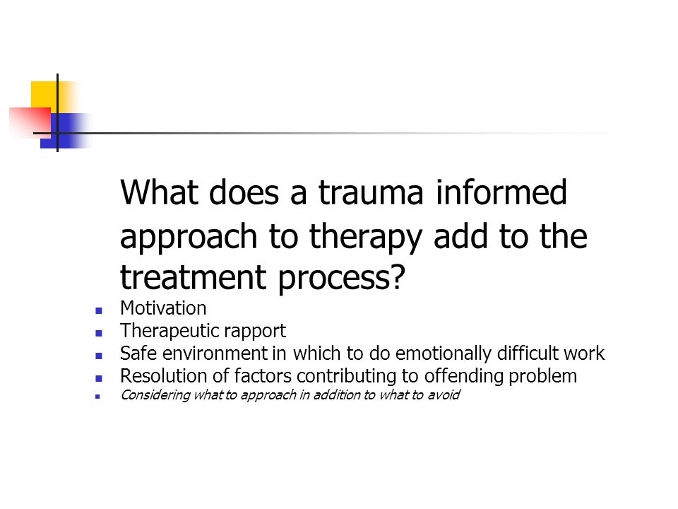 What does a trauma informed approach to therapy add to the treatment process