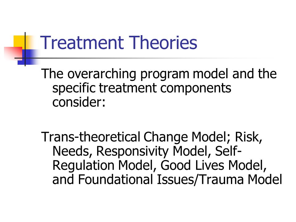 Treatment Theories The overarching program model and the specific treatment components consider: