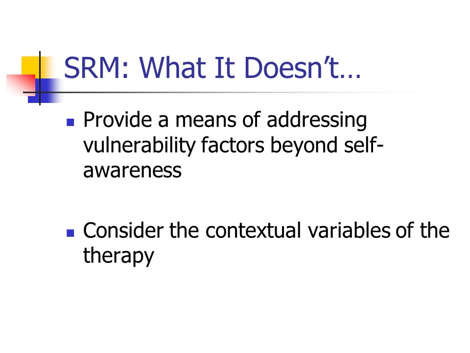 SRM: What It Doesn't… Provide a means of addressing vulnerability factors beyond self-awareness. Consider the contextual variables of the therapy.