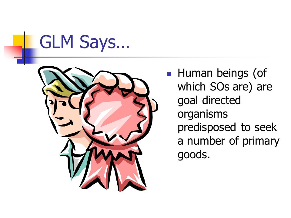 GLM Says… Human beings (of which SOs are) are goal directed organisms predisposed to seek a number of primary goods.